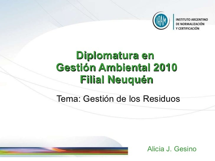 Diploma tura  en  Gestión Ambiental 20 10 Filial Neuquén Tema :  Gestión de los Residuos Alicia J. Gesino