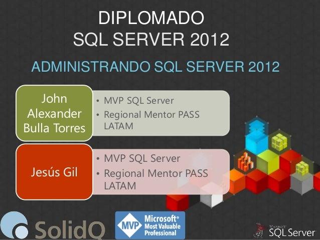DIPLOMADO SQL SERVER 2012 ADMINISTRANDO SQL SERVER 2012 John Alexander Bulla Torres Jesús Gil  • MVP SQL Server • Regional...