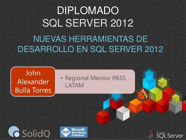 DIPLOMADO SQL SERVER 2012 NUEVAS HERRAMIENTAS DE DESARROLLO EN SQL SERVER 2012 John Alexander Bulla Torres  • Regional Men...