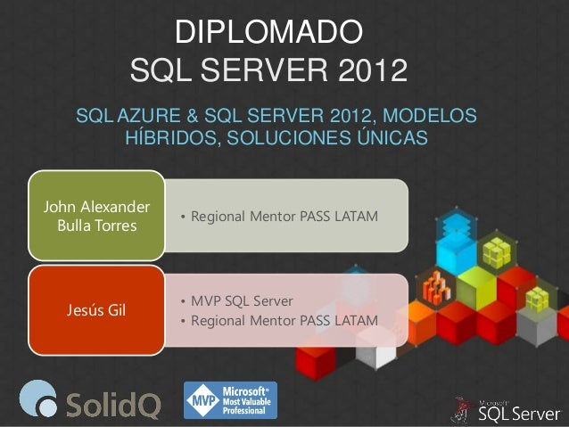 DIPLOMADO SQL SERVER 2012 SQL AZURE & SQL SERVER 2012, MODELOS HÍBRIDOS, SOLUCIONES ÚNICAS John Alexander Bulla Torres  • ...