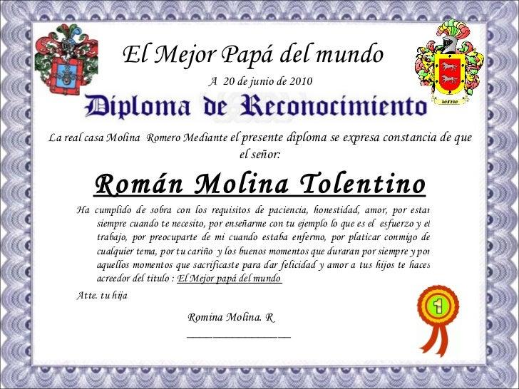 El Mejor Papá del mundo La real casa Molina  Romero Mediante  el presente diploma se expresa constancia de que el señor : ...