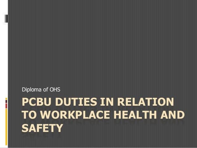 PCBU DUTIES IN RELATION TO WORKPLACE HEALTH AND SAFETY Diploma of OHS