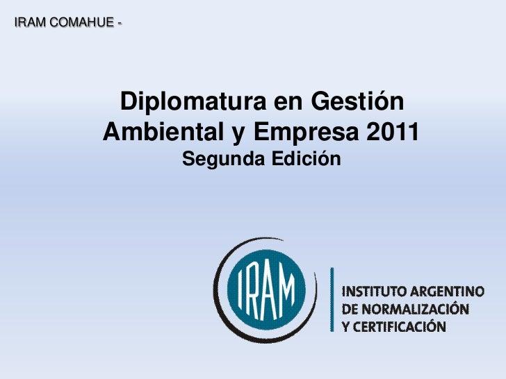 IRAM COMAHUE -            Diplomatura en Gestión           Ambiental y Empresa 2011                 Segunda Edición