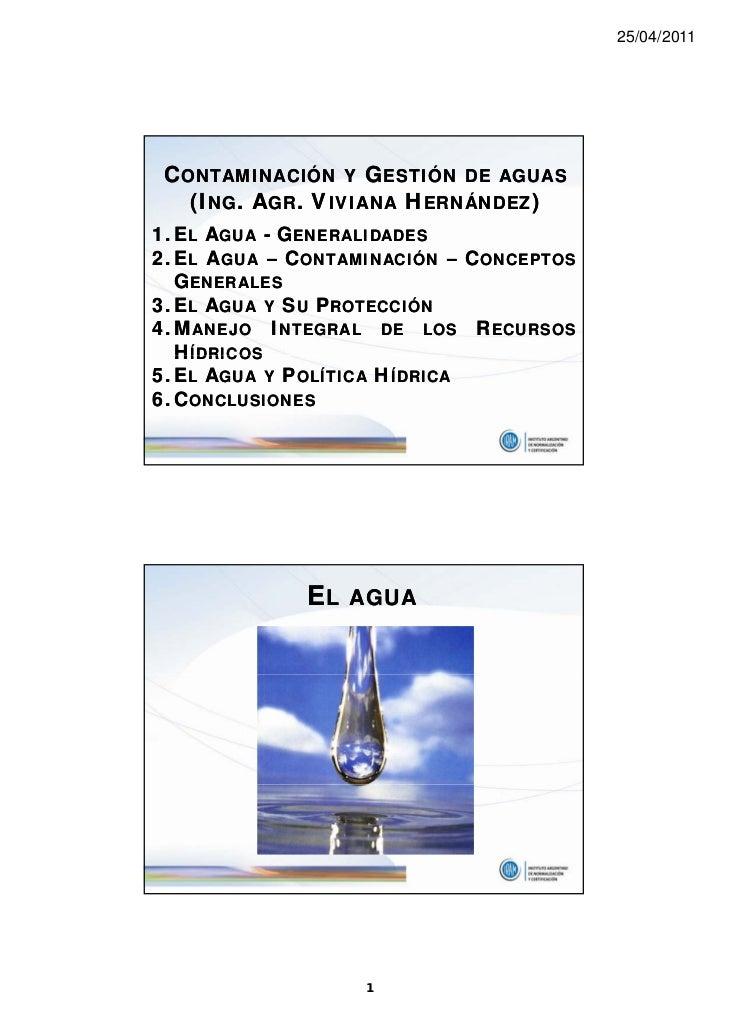 25/04/2011 CONTAMINACIÓN Y GESTIÓN DE AGUAS   (ING. AGR. VIVIANA HERNÁNDEZ)1. EL AGUA - GENERALIDADES2. EL AGUA – CONTAMIN...