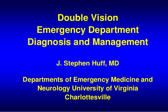 Double Vision Emergency Department Diagnosis and Management J. Stephen Huff, MD Departments of Emergency Medicine and Neur...