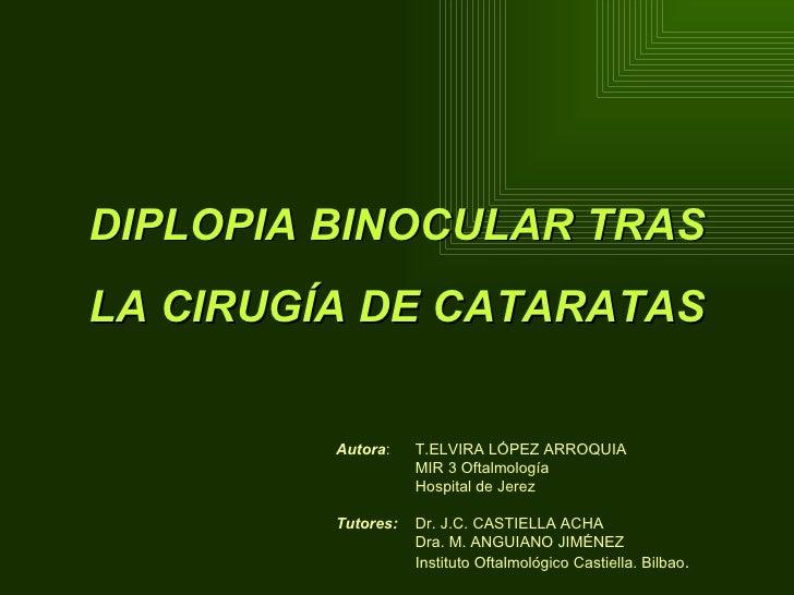 DIPLOPIA BINOCULAR TRAS LA CIRUGÍA DE CATARATAS Autora :  T.ELVIRA LÓPEZ ARROQUIA MIR 3 Oftalmología Hospital de Jerez Tut...