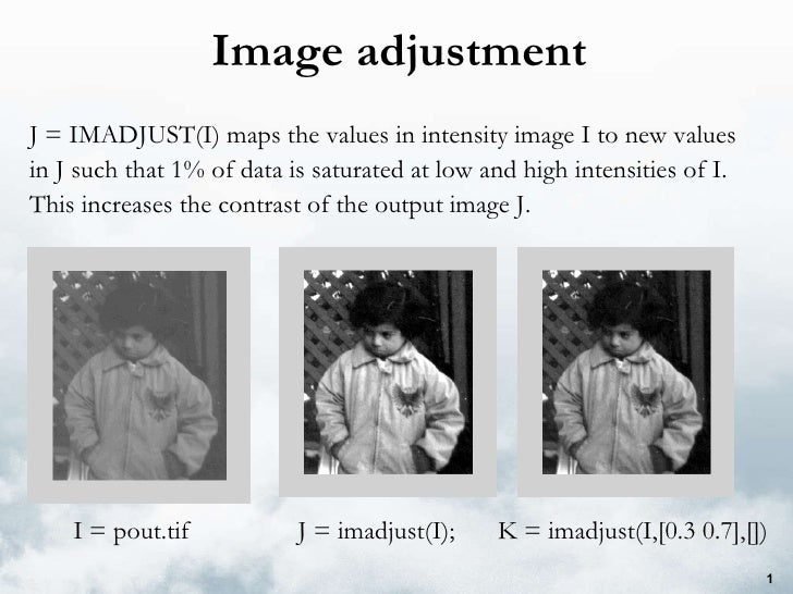 Image adjustment J = IMADJUST(I) maps the values in intensity image I to new values in J such that 1% of data is saturated...