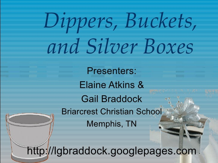 Dippers, Buckets, and Silver Boxes Presenters: Elaine Atkins & Gail Braddock Briarcrest Christian School Memphis, TN http:...