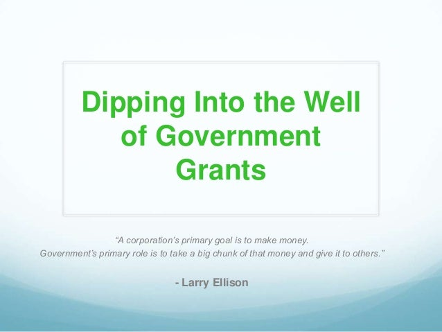 "Dipping Into the Well of Government Grants ""A corporation's primary goal is to make money. Government's primary role is to..."