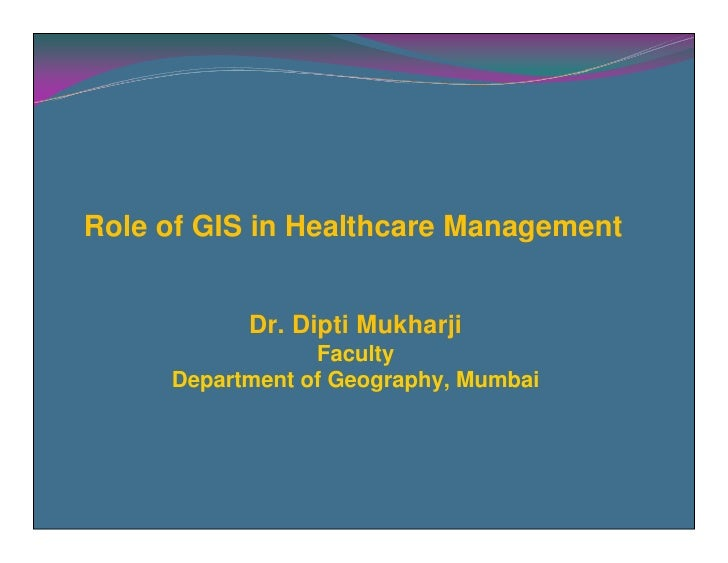 Role of GIS in Healthcare Management              Dr. Dipti Mukharji                  Faculty      Department of Geography...