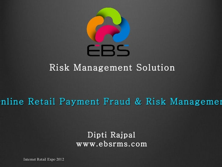"Internet Retail Expo 2012 "" Online Retail Payment Fraud & Risk Management""   Dipti Rajpal www.ebsrms.com Risk Management S..."