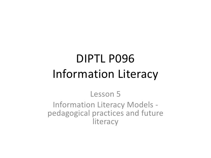 DIPTL P096Information Literacy <br />Lesson 5<br />Information Literacy Models - pedagogical practices and future literacy...