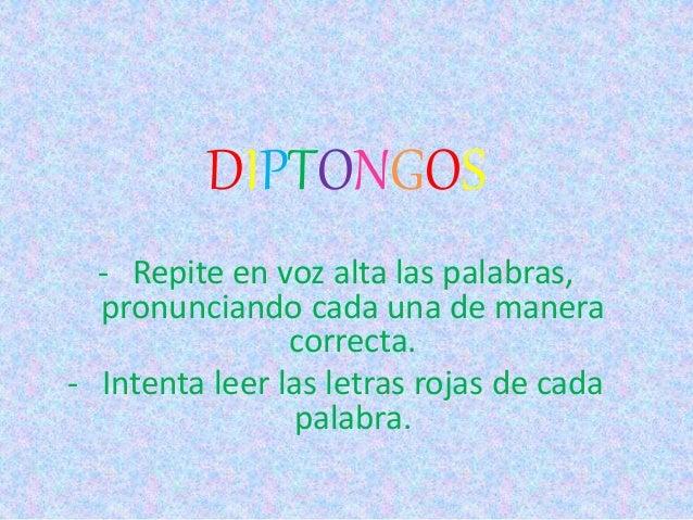 DIPTONGOS - Repite en voz alta las palabras, pronunciando cada una de manera correcta. - Intenta leer las letras rojas de ...