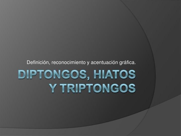 Diptongos, hiatos y triptongos<br />Definición, reconocimiento y acentuación gráfica.<br />