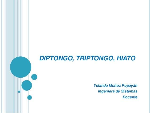 DIPTONGO, TRIPTONGO, HIATO              Yolanda Muñoz Popayán                Ingeniera de Sistemas                        ...