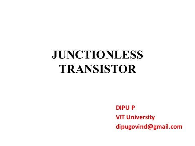 JUNCTIONLESS TRANSISTOR DIPU P VIT University dipugovind@gmail.com