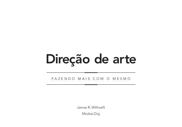 Direção de arte James R. Withoeft Modus.Org F a z e n d o m a i s c om o m e s mo