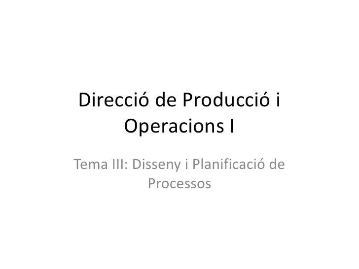 Direcció de Producció i      Operacions I Tema III: Disseny i Planificació de             Processos