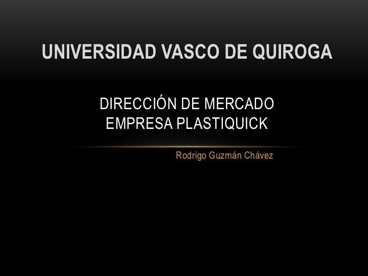 UNIVERSIDAD VASCO DE QUIROGA     DIRECCIÓN DE MERCADO      EMPRESA PLASTIQUICK             Rodrigo Guzmán Chávez