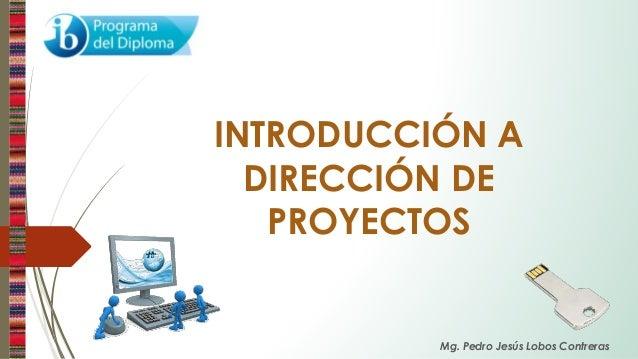 INTRODUCCIÓN A DIRECCIÓN DE PROYECTOS Mg. Pedro Jesús Lobos Contreras