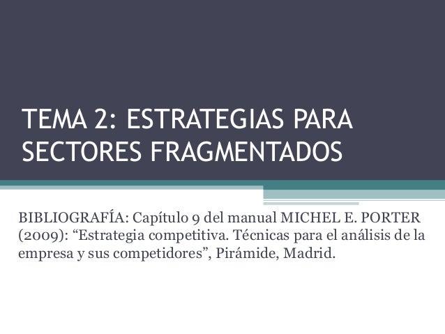 """TEMA 2: ESTRATEGIAS PARASECTORES FRAGMENTADOSBIBLIOGRAFÍA: Capítulo 9 del manual MICHEL E. PORTER(2009): """"Estrategia compe..."""
