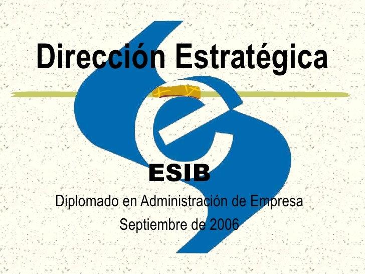 Dirección Estratégica ESIB Diplomado en Administración de Empresa Septiembre de 2006