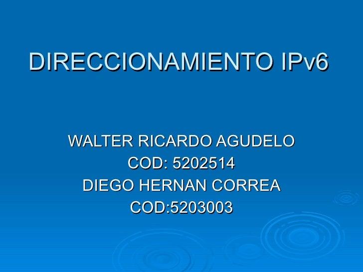 DIRECCIONAMIENTO IPv6 WALTER RICARDO AGUDELO COD: 5202514 DIEGO HERNAN CORREA COD:5203003