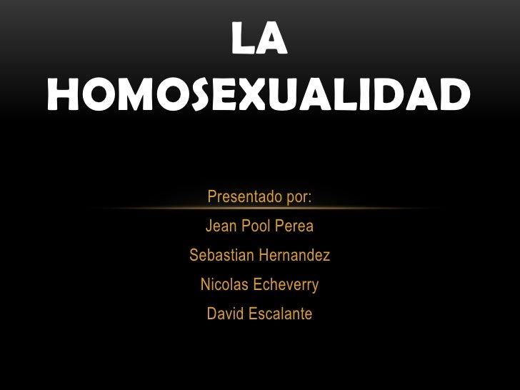 LAHOMOSEXUALIDAD      Presentado por:      Jean Pool Perea    Sebastian Hernandez     Nicolas Echeverry      David Escalante
