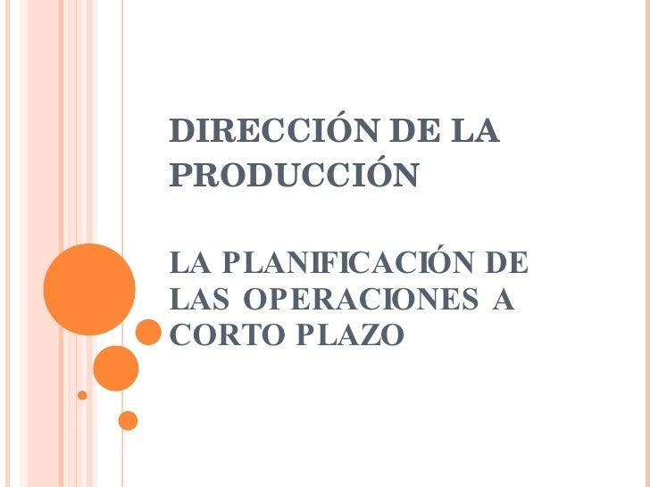 DIRECCIÓN DE LA PRODUCCIÓN LA PLANIFICACIÓN DE LAS OPERACIONES A CORTO PLAZO