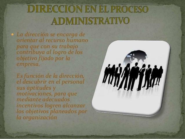  La dirección se encarga de  orientar al recurso humano  para que con su trabajo  contribuya al logro de los  objetivo fi...