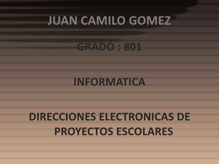 JUAN CAMILO GOMEZ        GRADO : 801       INFORMATICADIRECCIONES ELECTRONICAS DE    PROYECTOS ESCOLARES