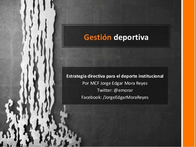 Gestión deportiva Estrategia directiva para el deporte institucional Por MCF Jorge Edgar Mora Reyes Twitter: @emorar Faceb...
