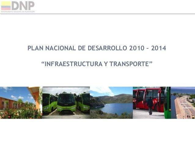 """PLAN NACIONAL DE DESARROLLO 2010 – 2014 """"INFRAESTRUCTURA Y TRANSPORTE"""""""