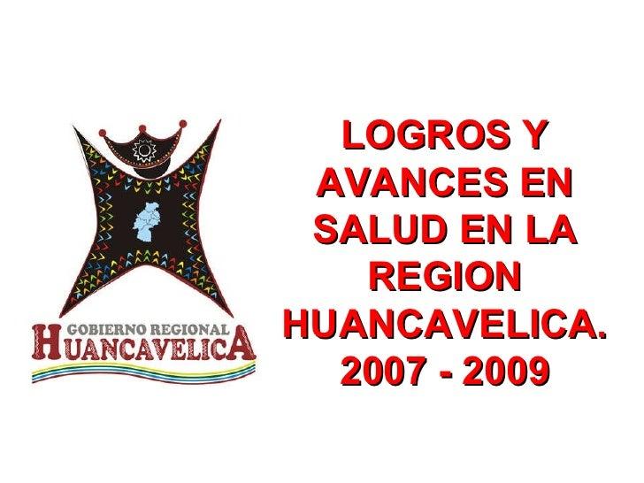 LOGROS Y AVANCES EN SALUD EN LA REGION HUANCAVELICA. 2007 - 2009