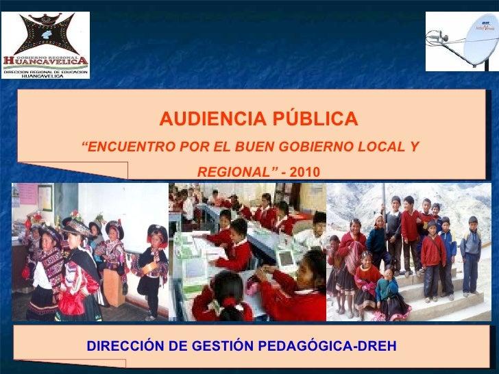 """AUDIENCIA PÚBLICA """" ENCUENTRO POR EL BUEN GOBIERNO LOCAL Y REGIONAL"""" -  2010 DIRECCIÓN DE GESTIÓN PEDAGÓGICA-DREH"""