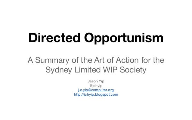Directed Opportunism A Summary of the Art of Action for the Sydney Limited WIP Society Jason Yip @jchyip j.c.yip@computer....