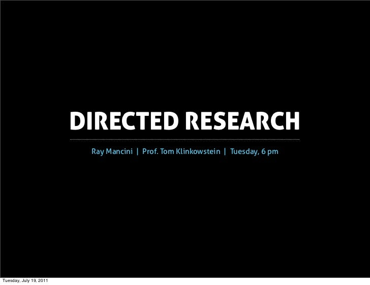 DIRECTED RESEARCH                          Ray Mancini | Prof. Tom Klinkowstein | Tuesday, 6 pmTuesday, July 19, 2011
