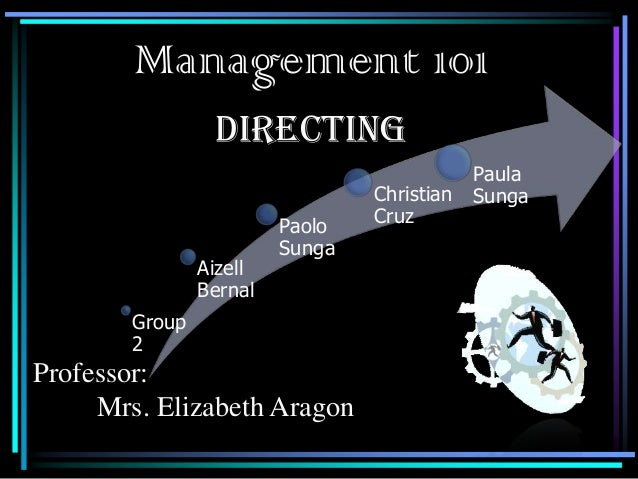 Management 101 DIRECTING  Aizell Bernal  Paolo Sunga  Group 2  Professor: Mrs. Elizabeth Aragon  Christian Cruz  Paula Sun...