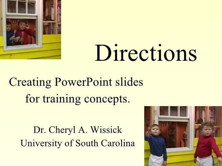 Directions Creating PowerPoint slides  for training concepts. Dr. Cheryl A. Wissick University of South Carolina