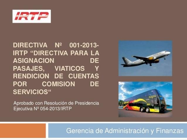 """DIRECTIVA Nº 001-2013-IRTP """"DIRECTIVA PARA LAASIGNACION DEPASAJES, VIATICOS YRENDICION DE CUENTASPOR COMISION DESERVICIOS""""..."""