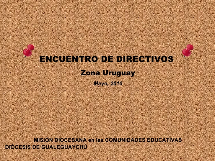ENCUENTRO DE DIRECTIVOS  Zona Uruguay Mayo, 2010 MISIÓN DIOCESANA en las COMUNIDADES EDUCATIVAS DIÓCESIS DE GUALEGUAYCHÚ