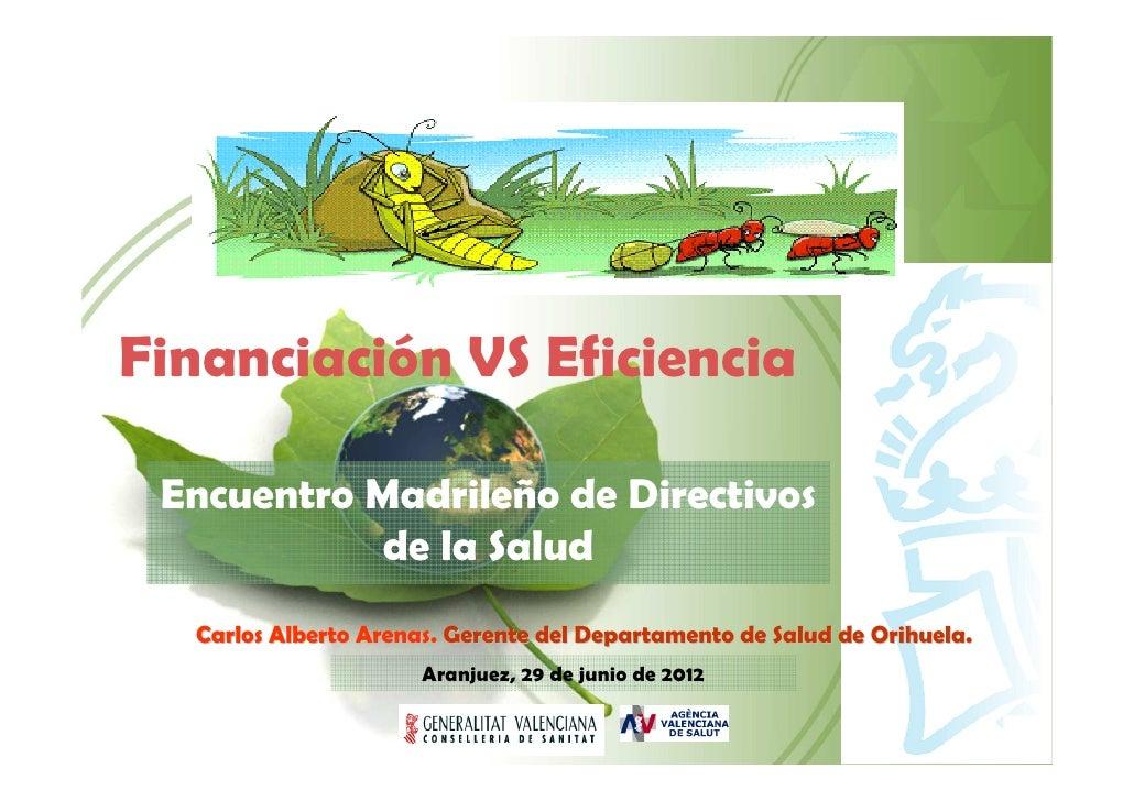 Financiación VS Eficiencia Encuentro Madrileño de Directivos            de la Salud  Carlos Alberto Arenas. Gerente del De...