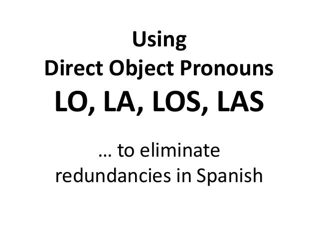 Using Direct Object Pronouns  LO, LA, LOS, LAS … to eliminate redundancies in Spanish
