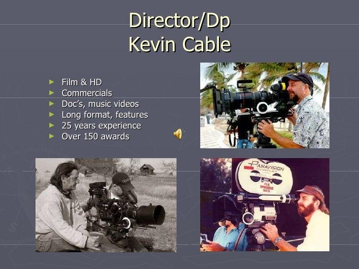 Director/Dp Kevin Cable <ul><li>Film & HD </li></ul><ul><li>Commercials </li></ul><ul><li>Doc's, music videos </li></ul><u...