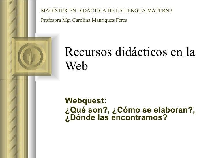 Recursos didácticos en la Web  Webquest: ¿Qué son?, ¿Cómo se elaboran?, ¿Dónde las encontramos? MAGÍSTER EN DIDÁCTICA DE L...
