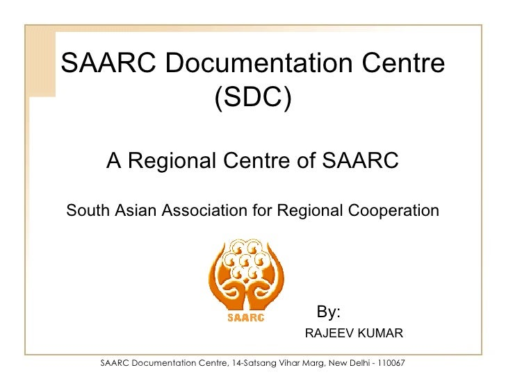 SAARC Documentation Centre, 14-Satsang Vihar Marg, New Delhi - 110067 SAARC Documentation Centre (SDC) A Regional Centre o...