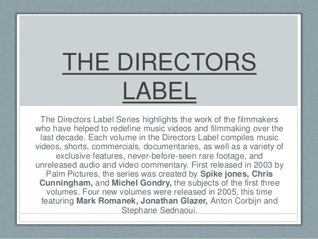 THE DIRECTORS LABEL The Directors Label Series highlights the work of the filmmakers who have helped to redefine music vid...