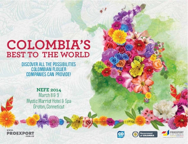 COLOMBIA'S BEST TO THE WORLD DISCOVER ALL THE POSSIBILITIES COLOMBIAN FLOWER COMPANIES CAN PROVIDE!  NEFE 2014 March 8 & 9...