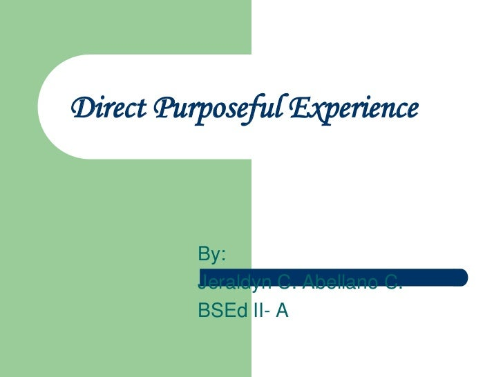 Direct Purposeful Experience          By:          Jeraldyn C. Abellano C.          BSEd II- A