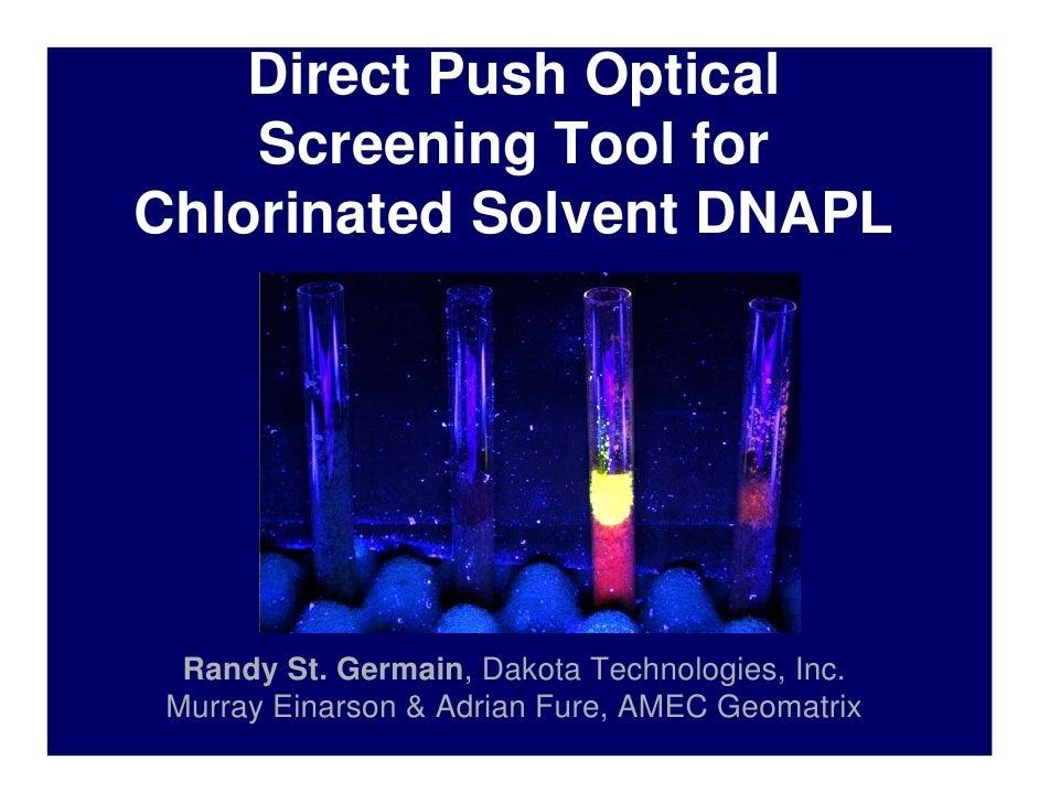 Direct Push Optical    Screening Tool forChlorinated Solvent DNAPL  Randy St. Germain, Dakota Technologies, Inc. Murray Ei...